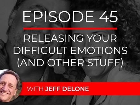 Ep 45 – Releasing Your Difficult Emotions (and other stuff) with Jeff Delone