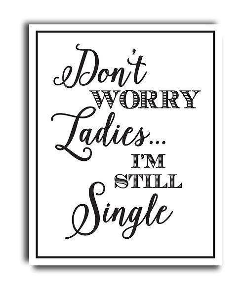 dont worry ladies im still single
