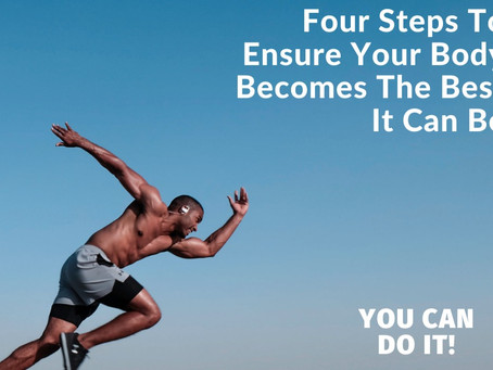 Four Steps To Ensure Your Body Becomes The Best It Can Be
