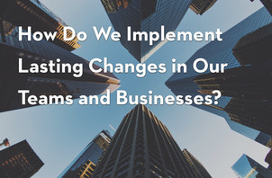 How Do We Implement Lasting Changes in Our Teams and Businesses?