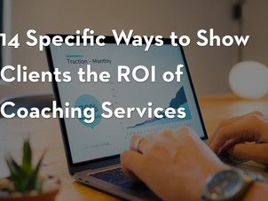 14 Specific Ways To Show Clients The ROI Of Coaching Services