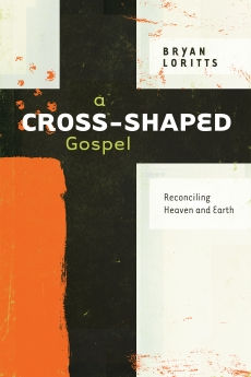 A Cross-Shaped Gospel: Reconciling Heaven and Earth, By Bryan Loritts