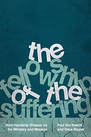 The Fellowship of the Suffering: How Hardship Shapes Us for Ministry and Mission, By Paul Borthwick and Dave Ripper