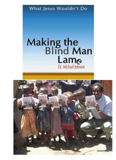 Making the Blind Man Lame: What Jesus Wouldn't Do, By Dr. Michael Johnson