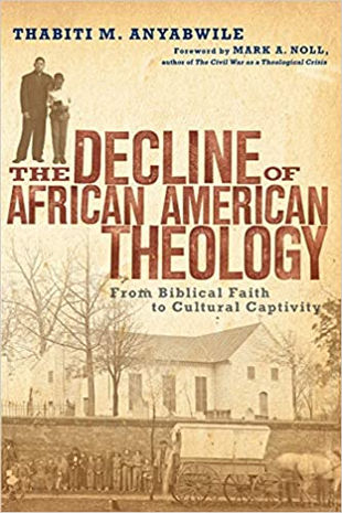 The Decline of African American Theology: From Biblical Faith to Cultural Captivity, By Thabiti M. Anyabwile