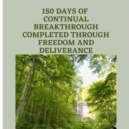 150 Days of Continual Breakthrough Completed Through Freedom & Deliverance