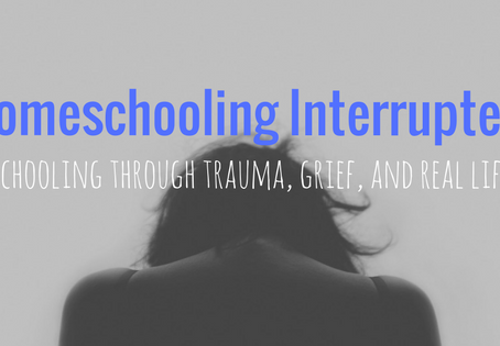 Homeschooling Interrupted: Schooling through trauma, grief, and real life