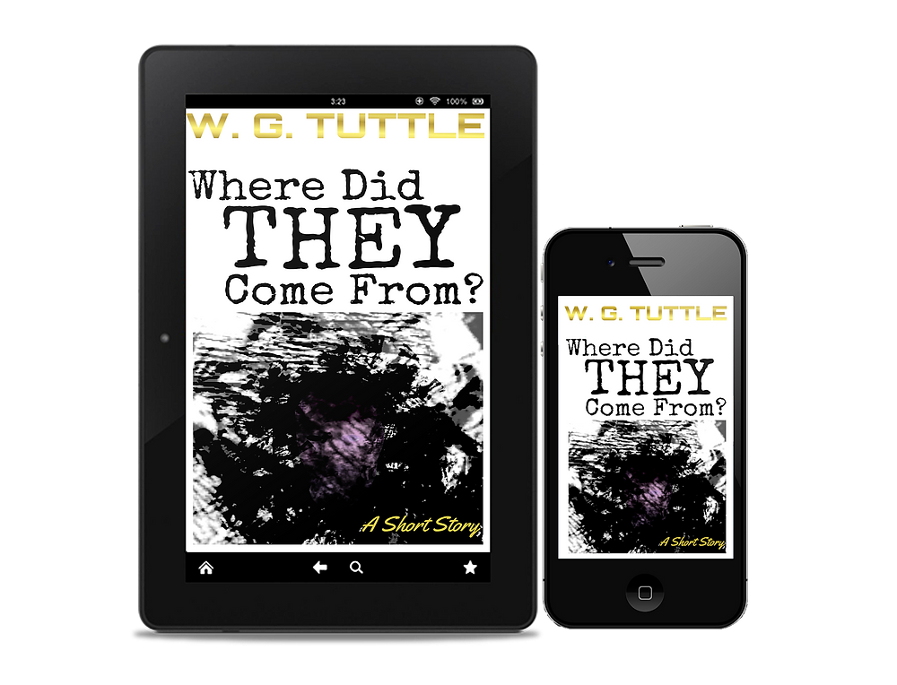 Where Did They Come From, short story, short fiction, W. G. Tuttle, wg tuttle, wgtuttle, tuttle, fiction, best books, goodreads, best fiction, fiction books, best horror books, best science fiction books, best sci-fi books, new horror books, new science fiction books, new sci-fi books, top fiction, best new books, best fiction books, best new fiction, top fiction books, top new fiction, new fiction, new fiction books, top horror books, top science fiction books, trop sci-fi books, science fiction, horror, sci-fi, mystery, fantasy, fantasy books, best writers, best authors, top writers, top authors, best horror writers, top horror writers, best science fiction writers, best sci-fi writers, top science fiction writers, top sci-fi writers, horror authors, horror writers, science fiction writers, science fiction authors, sci-fi writers, sci-fi authors, fiction authors, fiction writers, writers, authors