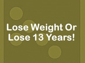 Lose Weight Or Lose 13 Years!