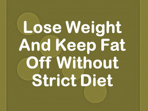 Lose Weight And Keep Fat Off Without Strict Diet
