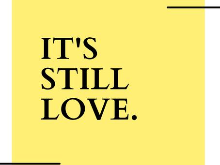 IT'S STILL LOVE.