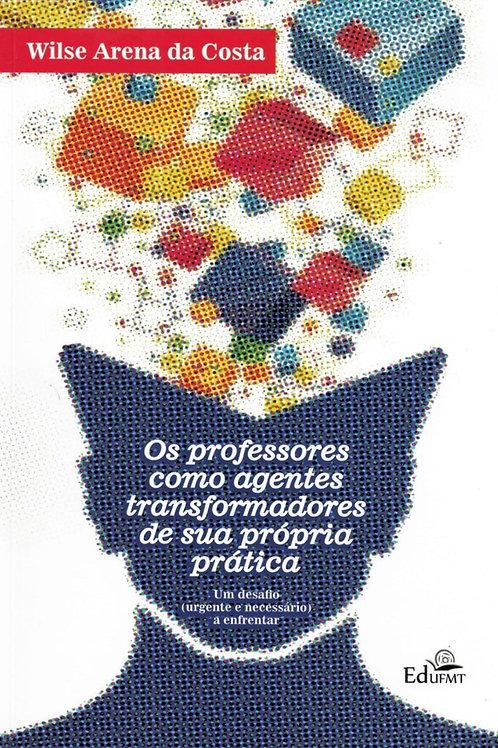 OS PROFESSORES COMO AGENTES TRANSFORMADORES DE SUA PRÓPRIA PRÁTICA