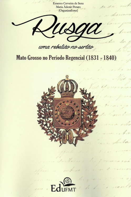 RUSGA: UMA REBELIÃO NO SERTÃO - MT NO PERÍODO REGENCIAL (1831 - 1840) (2ª ED.)
