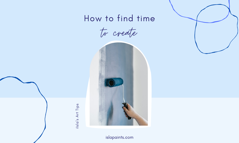 how to find time to create - artist guide - tips and tricks