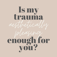 Is my trauma aesthetically pleasing enough for you?