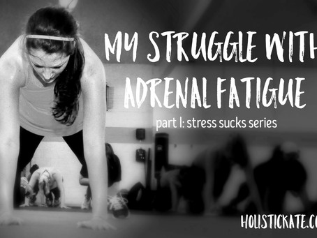 My Struggle with Adrenal Fatigue (Part I: Stress Sucks Series)