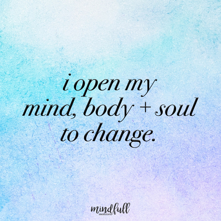 I open my mind, body+soul to change