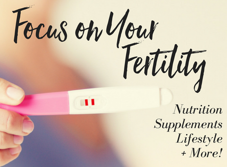 Focus on Your Fertility: Nutrition, Supplements, Lifestyle + More!