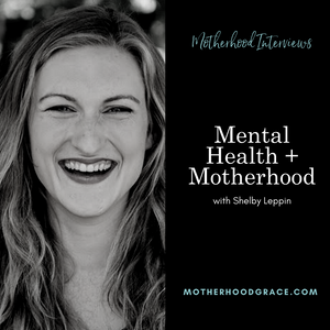 Mental Health and Motherhood with Shelby Leppin