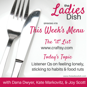 The Ladies Dish #70: Listener Qs on Feeling Lonely, Sticking to Habits, & Food Ruts