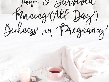 How I Survived Morning (All Day) Sickness in Pregnancy