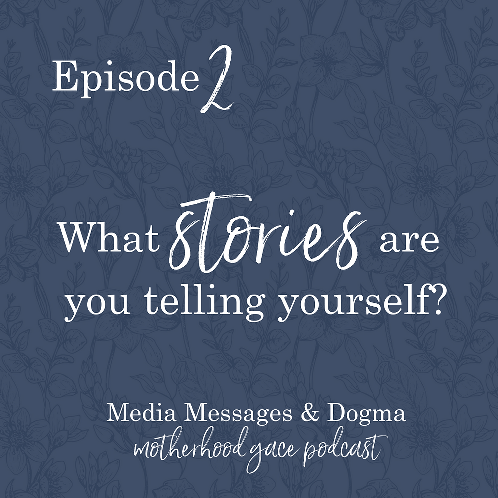 Episode 2 Motherhood Grace Podcast | What stories are you telling yourself? Media messages and dogma