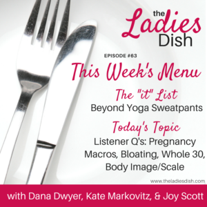 The Ladies Dish Podcast #63: Listener Qs on Pregnancy Macros, Bloating, Whole30 & Body Image