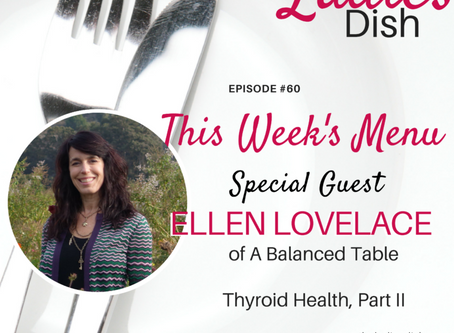 The Ladies Dish Podcast #60: Thyroid Health Part II with Ellen Lovelace of A Balanced Table