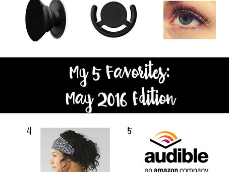 My 5 Favorites: May 2016 Edition