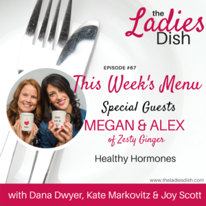 The Ladies Dish Podcast #67: Healthy Hormones with Megan and Alex of Zesty Ginger