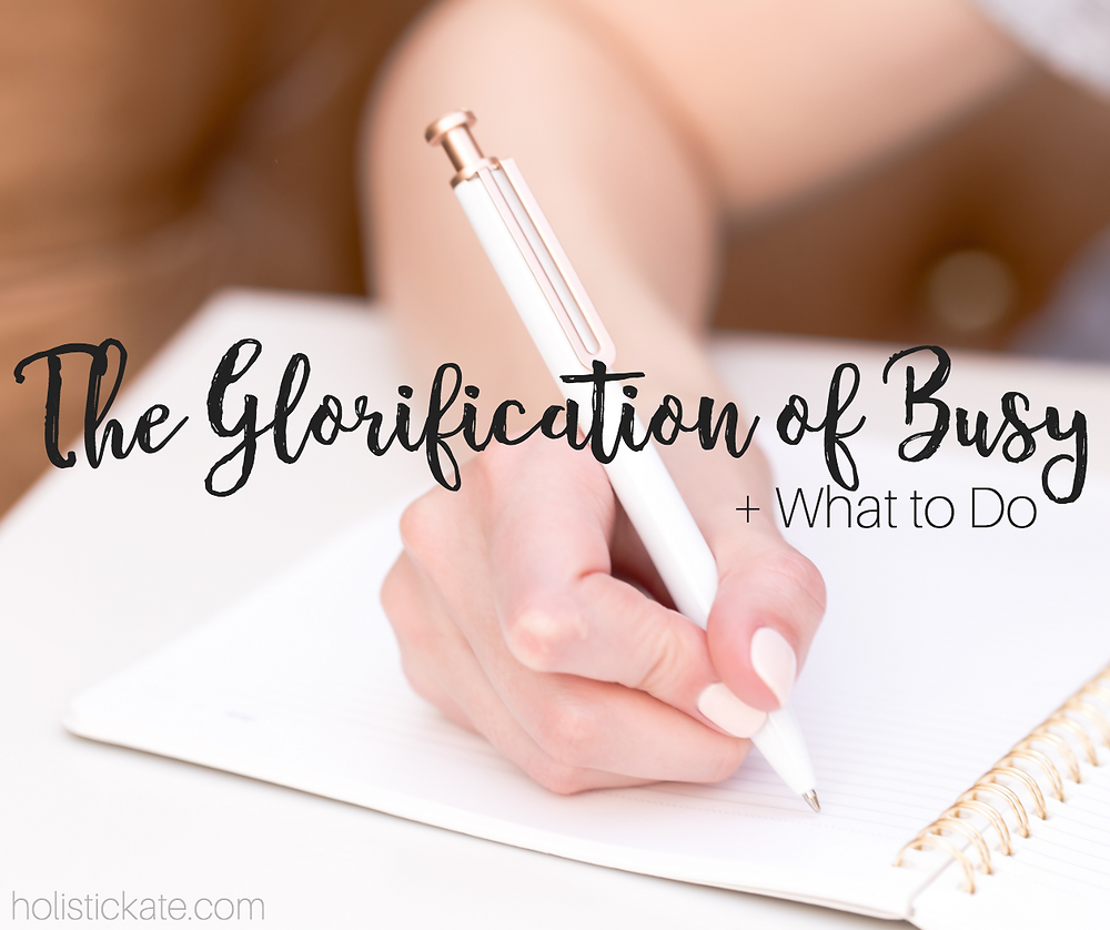 Glorification of Busy + What to Do | Holistic Kate