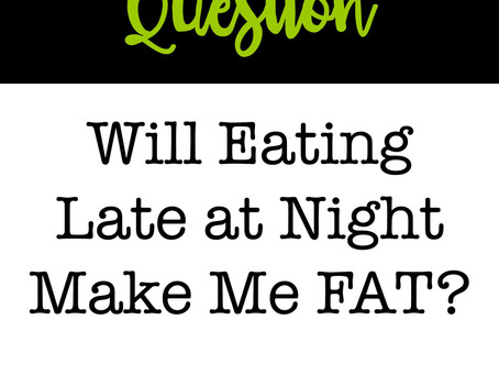 Q: Will Eating Late at Night Make Me Fat?