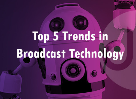 Top 5 Trends in Broadcast Technology