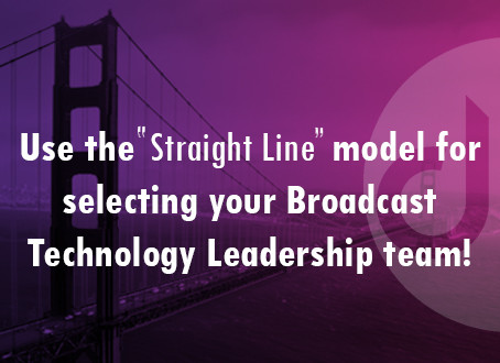 "Use the ""Straight Line"" model for selecting your Broadcast Technology Leadership team!"