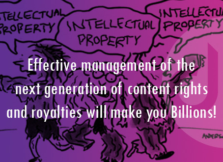 Effective management of the next generation of content rights and royalties will make you Billions!
