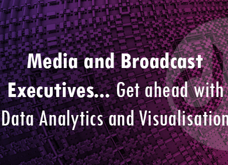 Media and Broadcast executives…. Get ahead with Data Analytics and Visualisation!