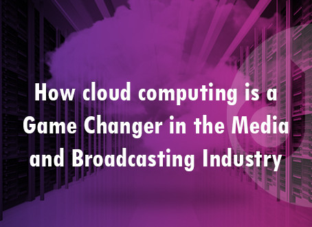 How Cloud Computing is a Game Changer for Media and Broadcasting Industry