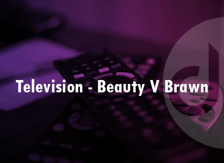 Television – Beauty V Brawn!