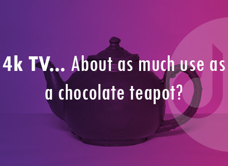 4K TV…. About as much use as a chocolate teapot?