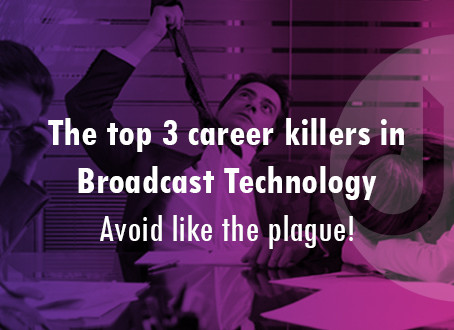 The top 3 career killers in Broadcast Technology (Avoid like the plague!)