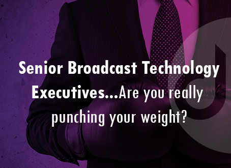Senior Broadcast Technology Executives… Are you really punching your weight?