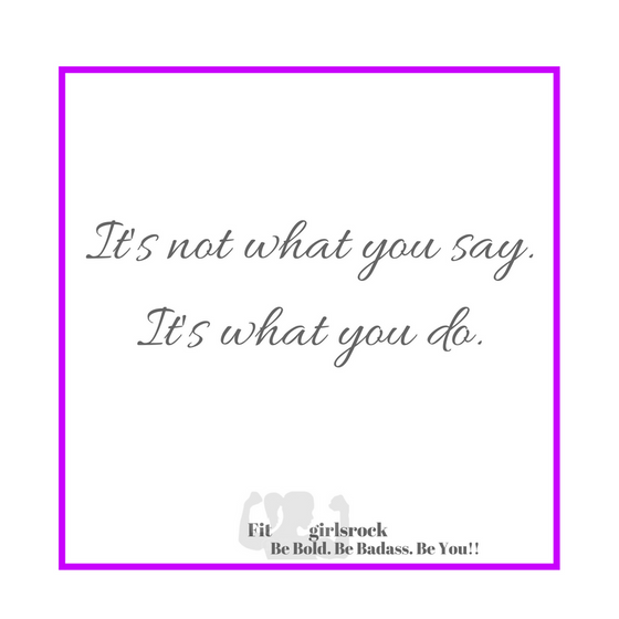 It's not what you say. It's what you do.