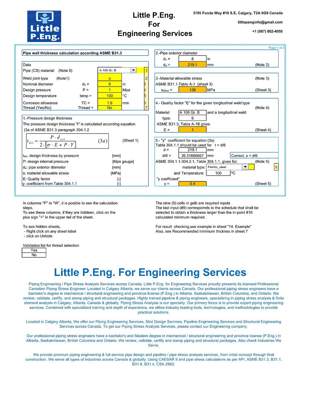 Wall Thickness Calculation As Per ASME B31.3 by Little P.Eng. For Engineering Services for Piping Engineering / Pipe Stress Analysis Services across Canada. Little P.Eng. for Engineering Services proudly presents its licensed Professional Canadian Piping Stress Engineer; Located in Calgary Alberta, we serve our clients across Canada. Our professional piping stress engineers have a bachelor's degree in mechanical / structural engineering and province license (P.Eng.) in Alberta, Saskatchewan, British Columbia, and Ontario. We review, validate, certify, and stamp piping and structural packages. Highly trained pipeline & piping engineers, specializing in piping stress analysis & finite element analysis in Calgary, Alberta, Canada & globally. Piping Stress Analysis is our specialty. Our primary focus is to provide expert piping engineering services. Combined with specialized training and depth of experience, we utilize industry leading tools, technologies, and methodologies to provide practical solutions.   Located in Calgary Alberta, We offer our Piping Engineering Services, Skid Design Services, Pipeline Engineering Services and Structural Engineering Services across Canada. To get our Piping Stress Analysis Services, please contact our Engineering company.  Our professional piping stress engineers have a bachelor's and Masters degree in mechanical / structural engineering and province license (P.Eng.) in Alberta, Saskatchewan, British Columbia and Ontario. We review, validate, certify and stamp piping and structural packages. Also check Industries We Serve.  We provide premium piping engineering & full-service pipe design and pipeline / pipe stress analysis services, from initial concept through final construction. We serve all types of industries across Canada & globally. Using CAESAR II and pipe stress calculations as per API, ASME B31.3, B31.1, B31.8, B31.4, CSA Z662.