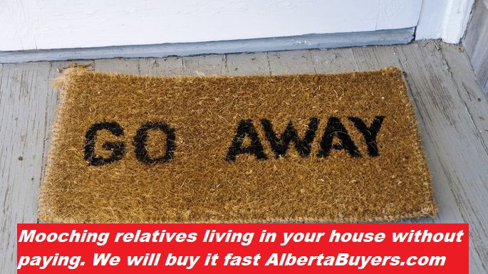 Mooching relatives living in your house without paying. We will buy it fast albertabuyers.com