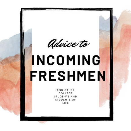 Advice to Incoming Freshmen (and anyone who needs to hear it)
