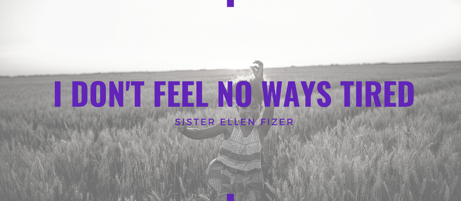 Lent 2021: I Don't Feel No Ways Tired by Ellen Fizer