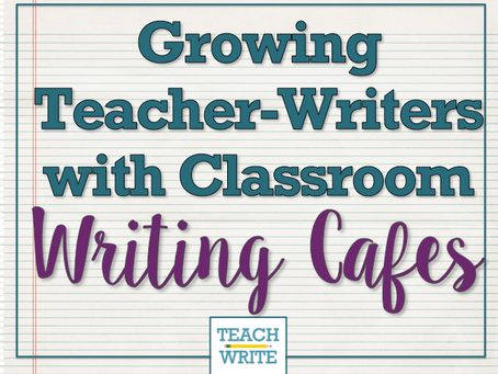Growing Teacher-Writers with Classroom Writing Cafes (Part 3)