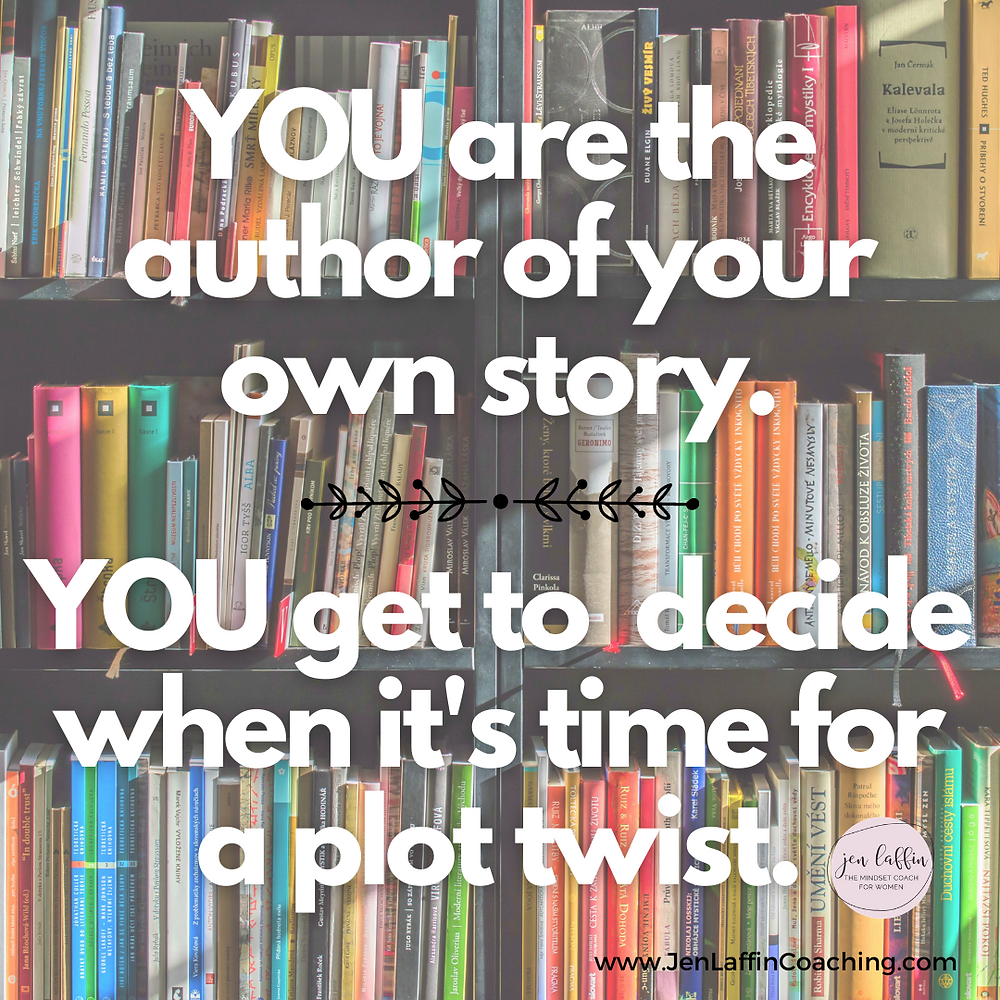 Quote: You are the author of your own story. You get to decide when it's time for a plot twist.