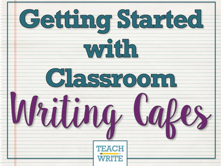 Getting Started with Classroom Writing Cafes (Part 1)