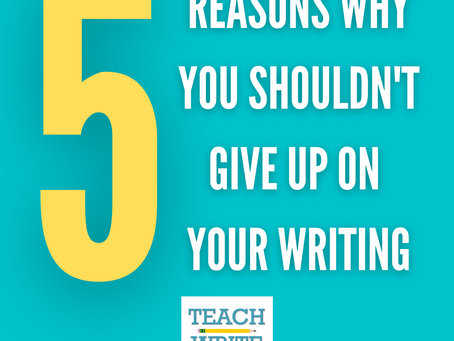 Five Reasons Why You Shouldn't Give Up on Your Writing